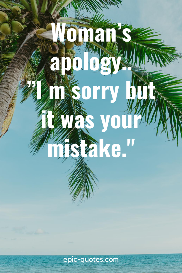 """""""Woman's apology..""""I m sorry but it was your mistake."""""""