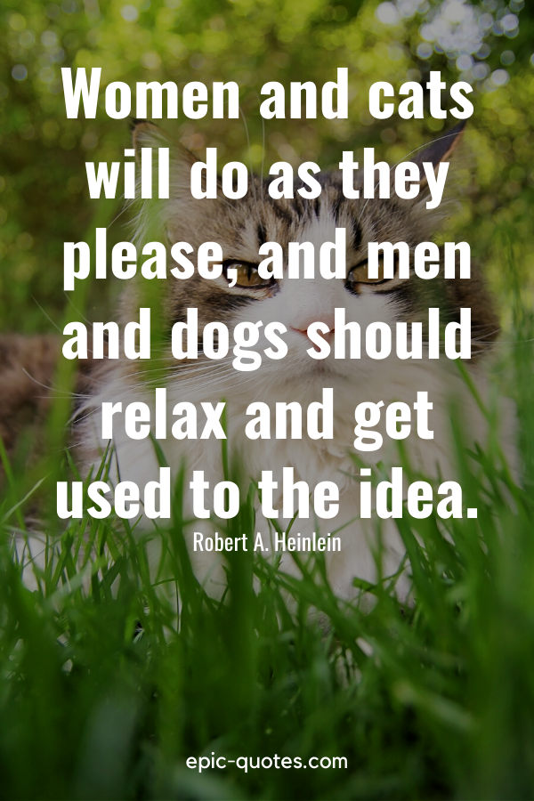 """""""Women and cats will do as they please, and men and dogs should relax and get used to the idea."""" -Robert A. Heinlein"""