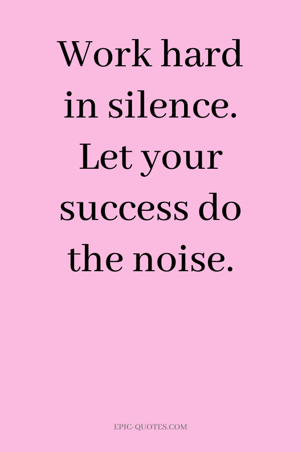 Work hard in silence. Let your success do the noise.