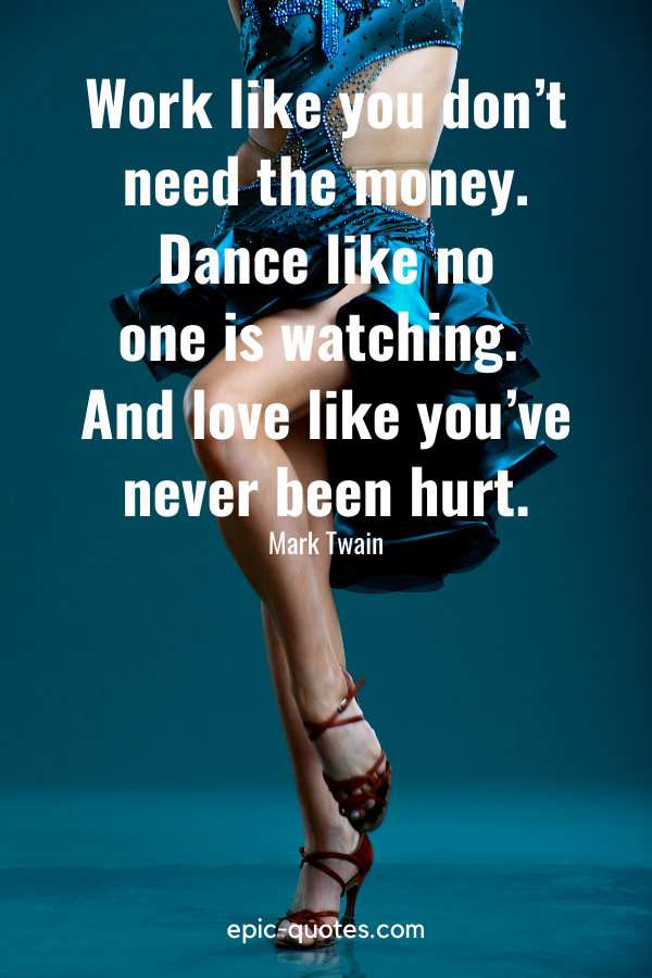 """""""Work like you don't need the money. Dance like no one is watching. And love like you've never been hurt."""" -Mark Twain"""