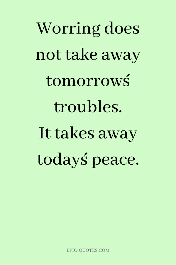 Worring does not take away tomorrow´s troubles. It takes away today´s peace.