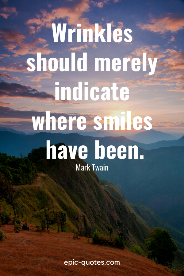 """""""Wrinkles should merely indicate where smiles have been.""""-Mark Twain"""