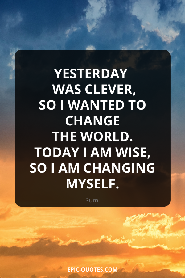 Yesterday I was clever, so I wanted to change the world. Today I am wise, so I am changing myself. -Rumi