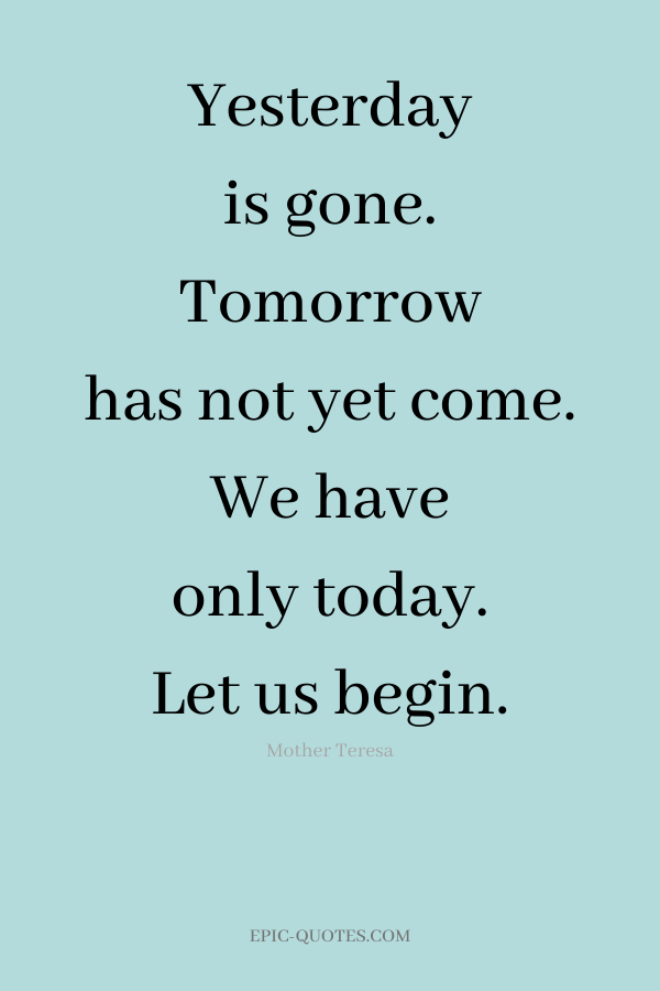 Yesterday is gone. Tomorrow has not yet come. We have only today. Let us begin. -Mother Teresa