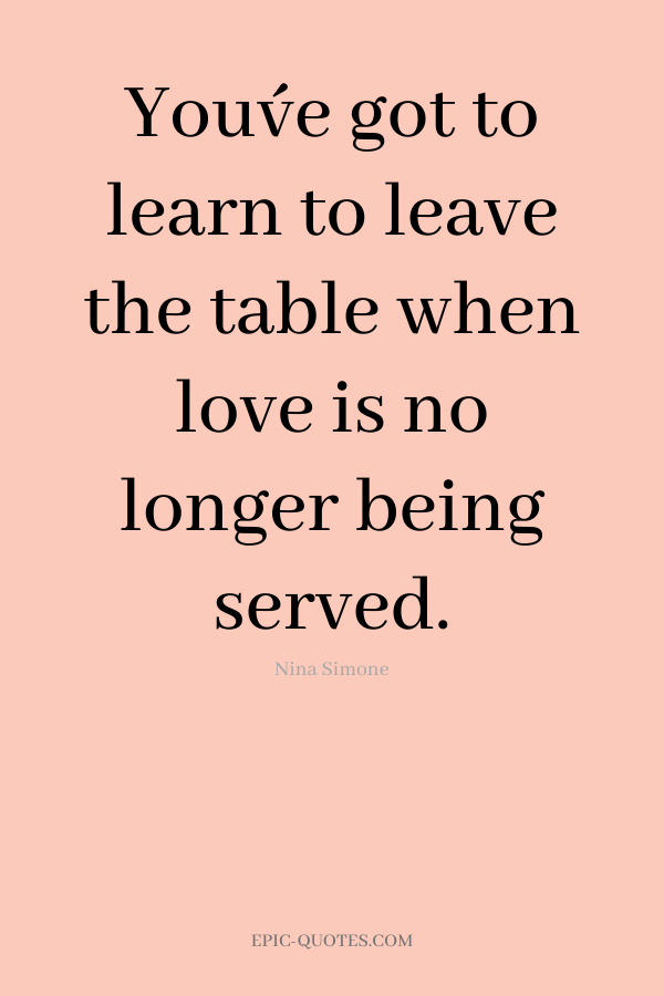 You´ve got to learn to leave the table when love is no longer being served. -Nina Simone