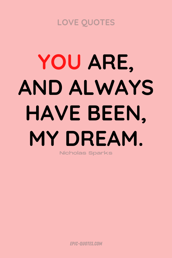 You are, and always have been, my dream. Nicholas Sparks