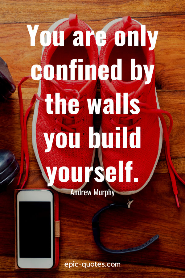 """""""You are only confined by the walls you build yourself."""" -Andrew Murphy"""