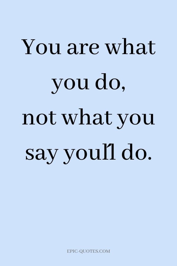 You are what you do, not what you say you´ll do.