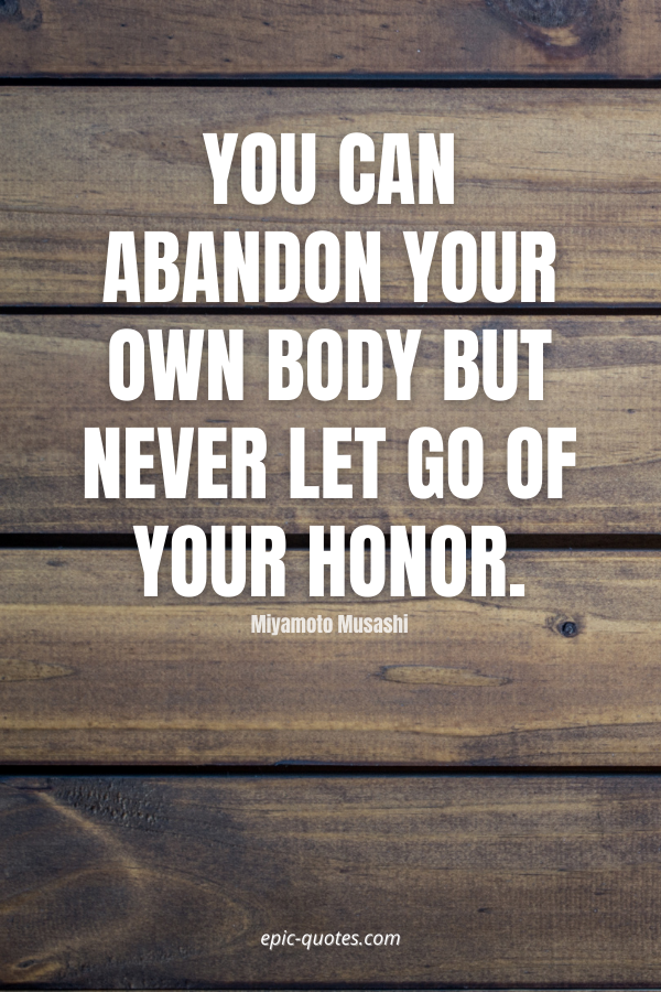 You can abandon your own body but never let go of your honor. -Miyamoto Musashi
