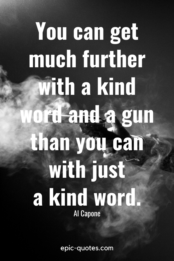 """""""You can get much further with a kind word and a gun than you can with just a kind word."""" -Al Capone"""
