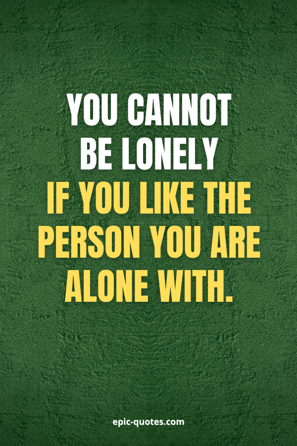 You cannot be lonely if you like the person you are alone with.