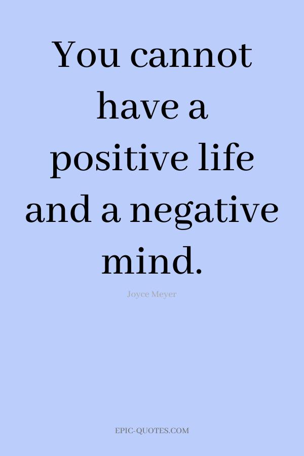 You cannot have a positive life and a negative mind. -Joyce Meyer