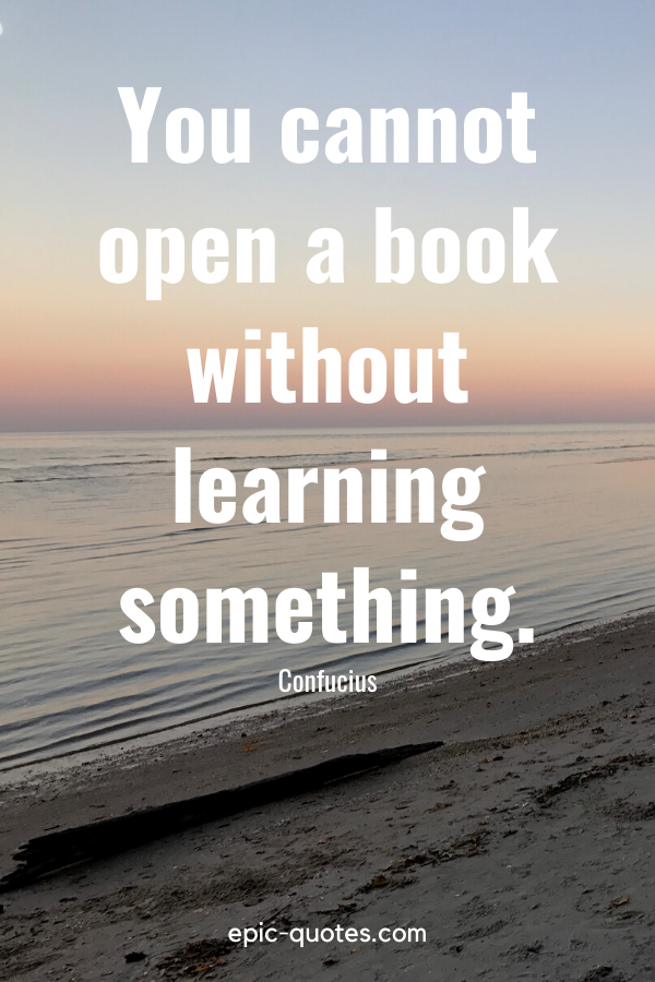 """""""You cannot open a book without learning something."""" -Confucius"""
