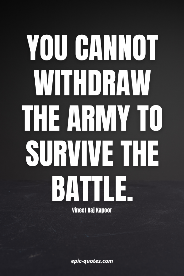 You cannot withdraw the army to survive the battle. -Vineet Raj Kapoor