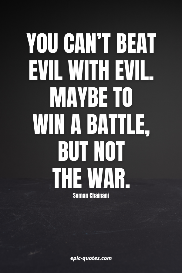 You can't beat Evil with Evil. Maybe to win a battle, but not the war. -Soman Chainani
