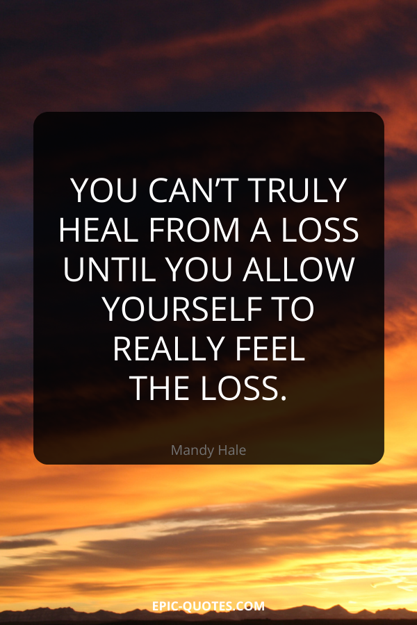 You can't truly heal from a loss until you allow yourself to really feel the loss. -Mandy Hale