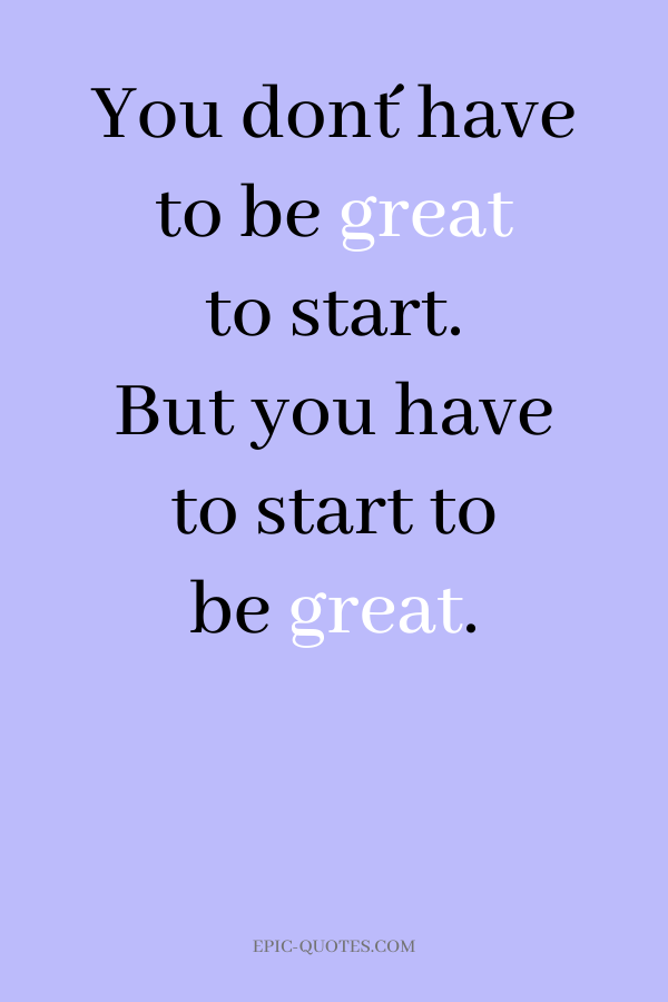 You don´t have to be great to start. But you have to start to be great.