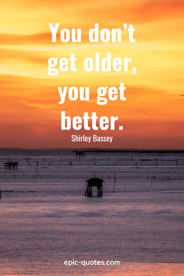 """""""You don't get older, you get better.""""-Shirley Bassey"""