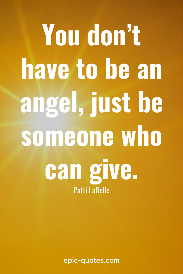 """""""You don't have to be an angel, just be someone who can give."""" -Patti LaBelle"""
