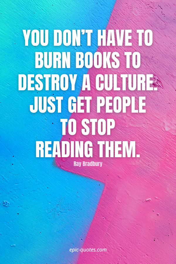 You don't have to burn books to destroy a culture. Just get people to stop reading them. -Ray Bradbury
