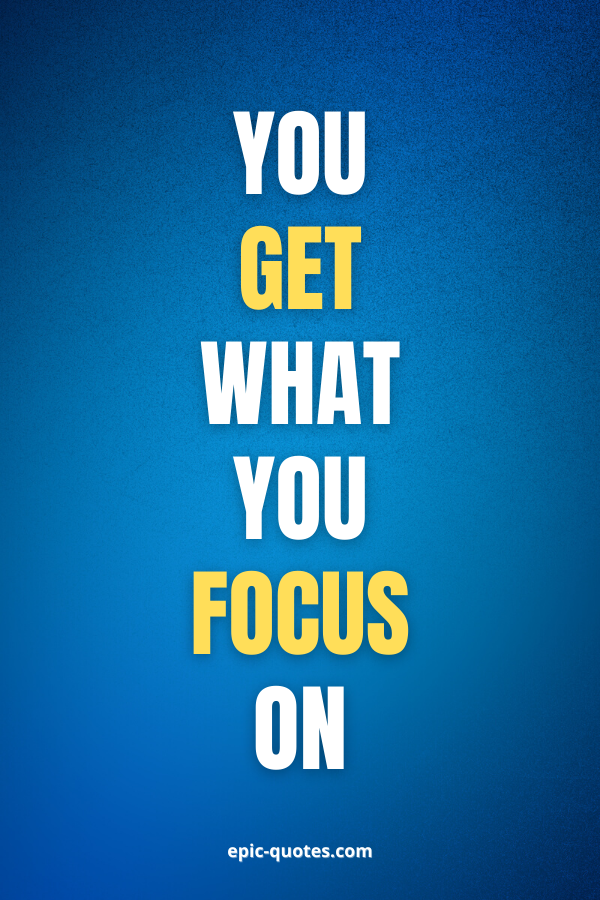 You get what you focus on.