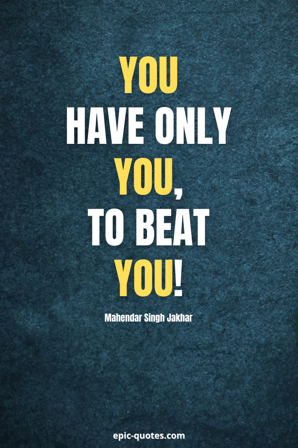 You have only you, to beat you! -Mahendar Singh Jakhar