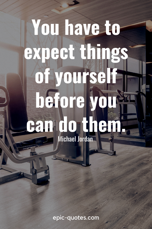 """""""You have to expect things of yourself before you can do them.""""-Michael Jordan"""
