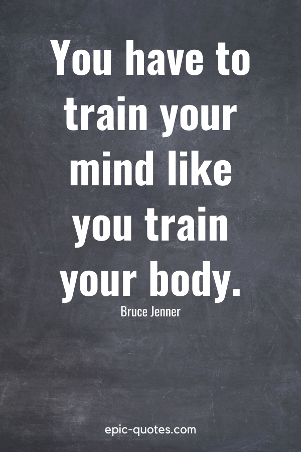"""""""You have to train your mind like you train your body."""" -Bruce Jenner"""