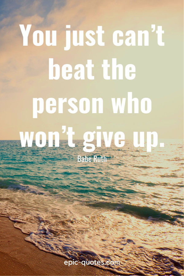 """""""You just can't beat the person who won't give up.""""-Babe Ruth"""