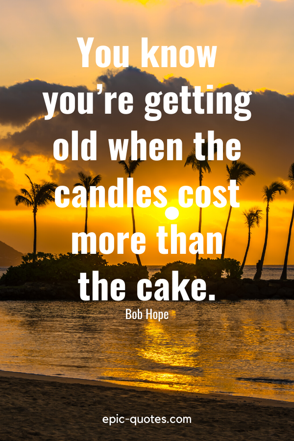 """""""You know you're getting old when the candles cost more than the cake.""""-Bob Hope"""