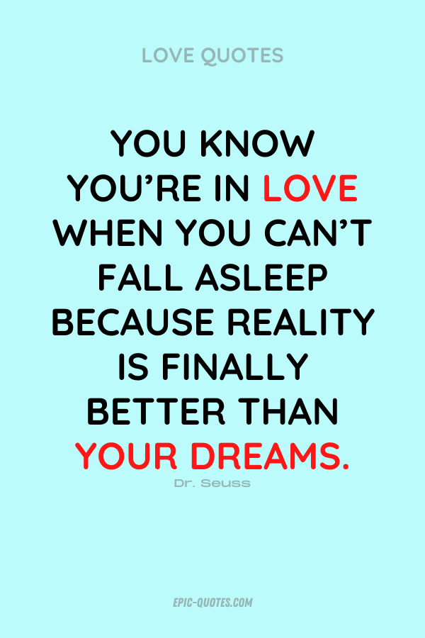 You know you're in love when you can't fall asleep because reality is finally better than your dreams. Dr. Seuss