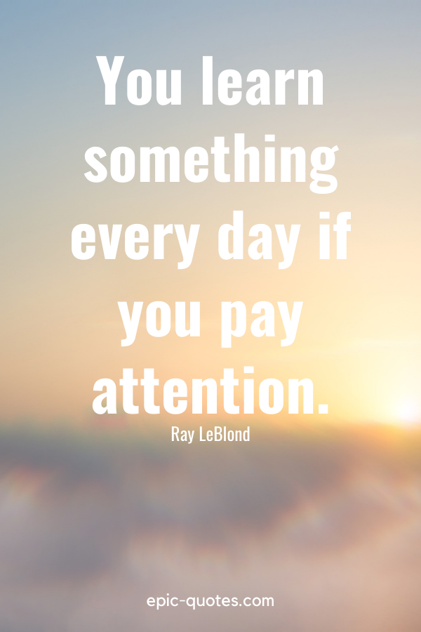 """""""You learn something every day if you pay attention."""" -Ray LeBlond"""