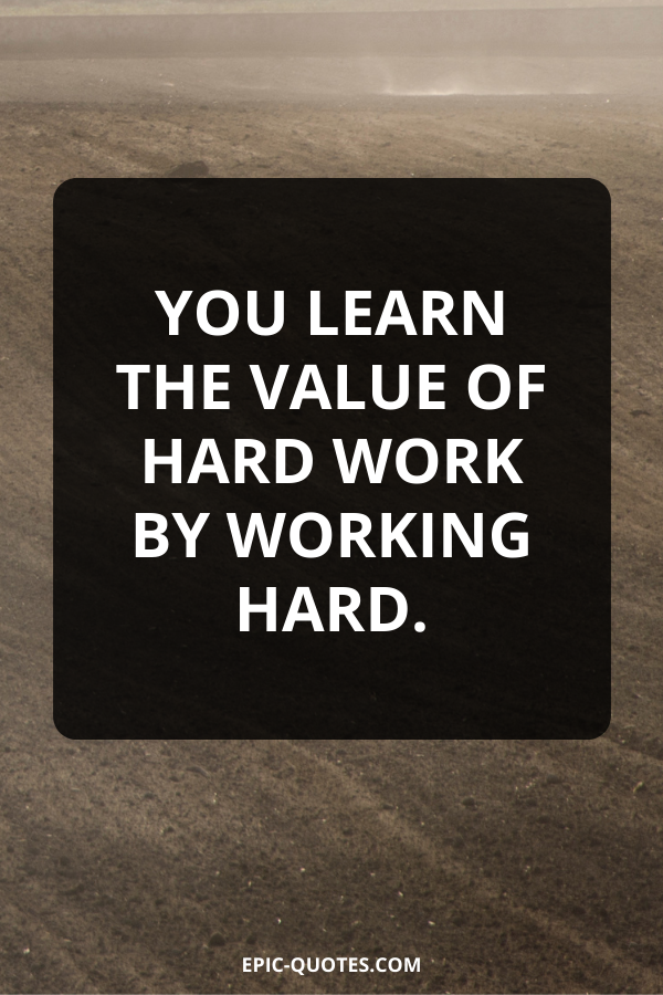 You learn the value of hard work by working hard.