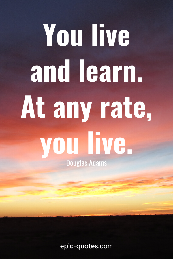 """""""You live and learn. At any rate, you live."""" -Douglas Adams"""