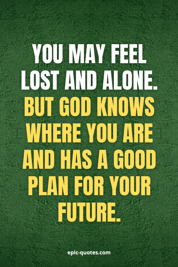 You may feel lost and alone. But God knows where you are and has a good plan for your future.