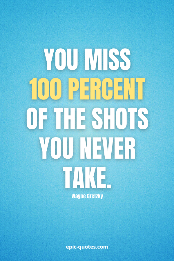 You miss 100 percent of the shots you never take. -Wayne Gretzky