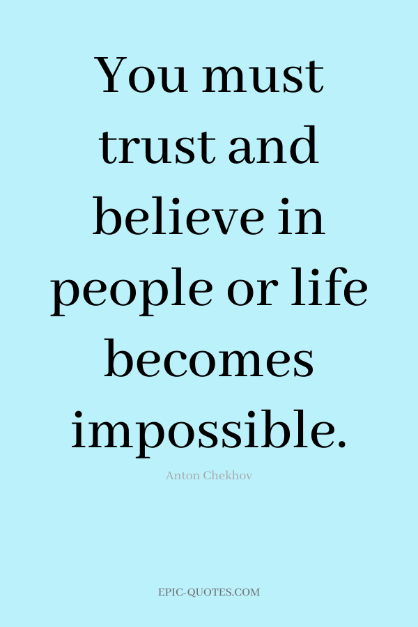 You must trust and believe in people or life becomes impossible. -Anton Chekhov