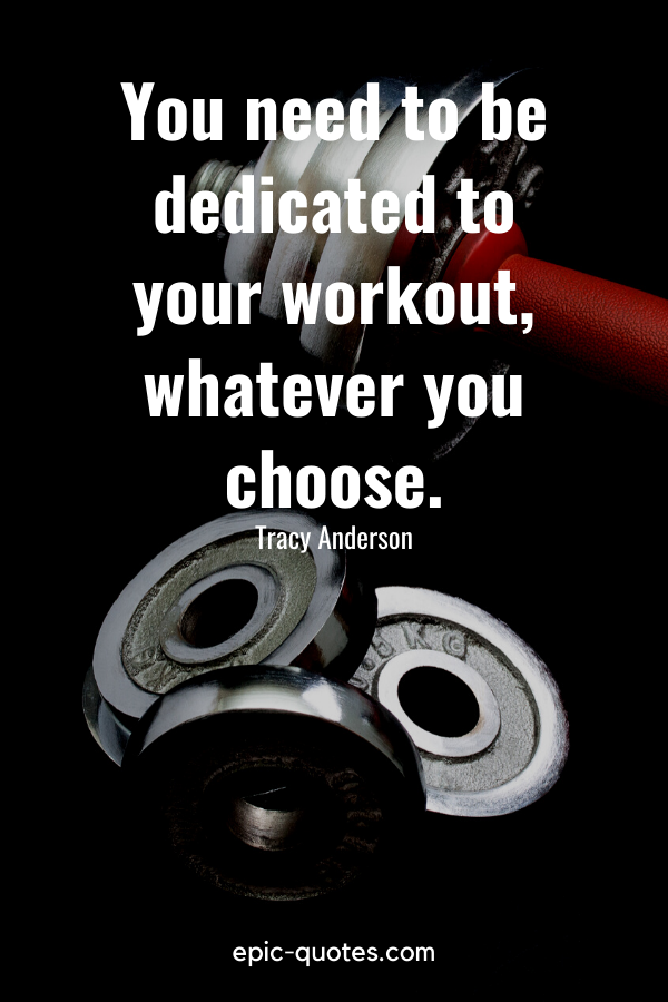 """""""You need to be dedicated to your workout, whatever you choose."""" -Tracy Anderson"""