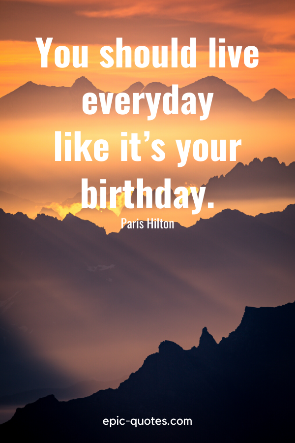 """""""You should live everyday like it's your birthday.""""-Paris Hilton"""