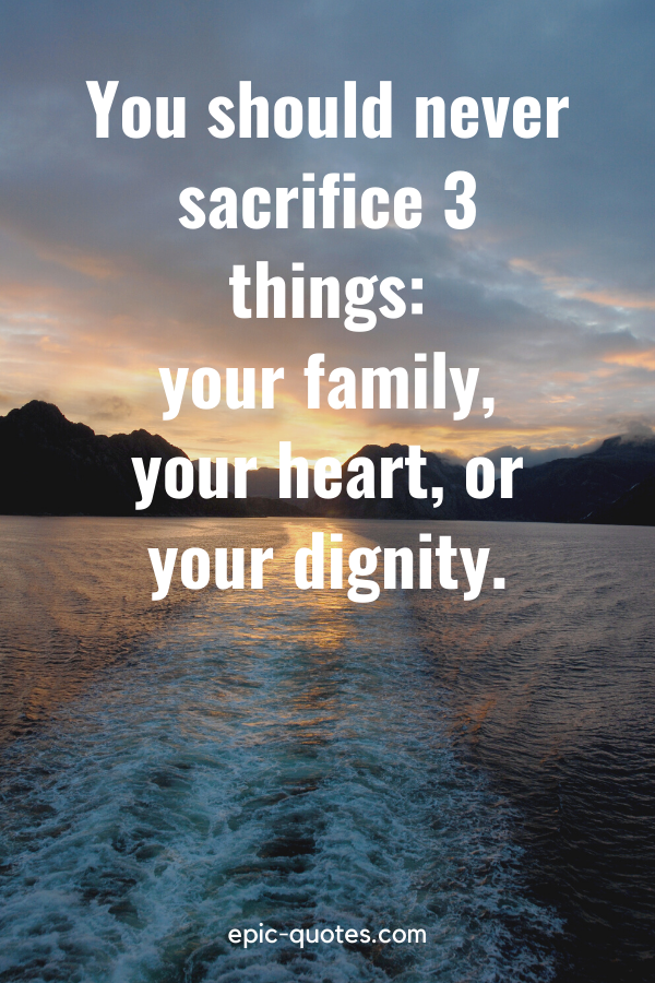 """""""You should never sacrifice three things your family, your heart, or your dignity."""""""