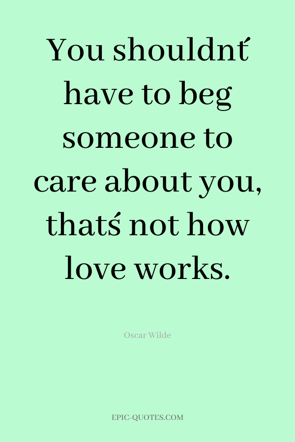 You shouldn´t have to beg someone to care about you, that´s not how love works.