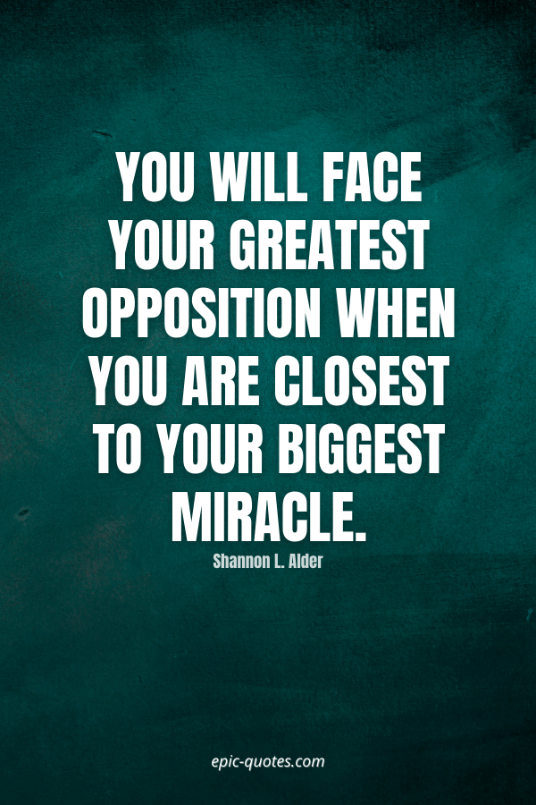 You will face your greatest opposition when you are closest to your biggest miracle. -Shannon L. Alder