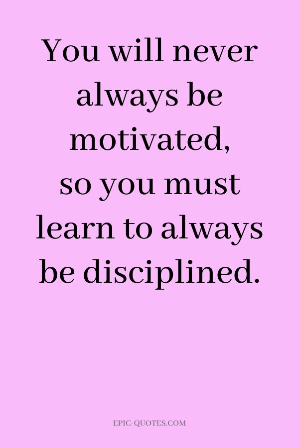 You will never always be motivated, so you must learn to always be disciplined.