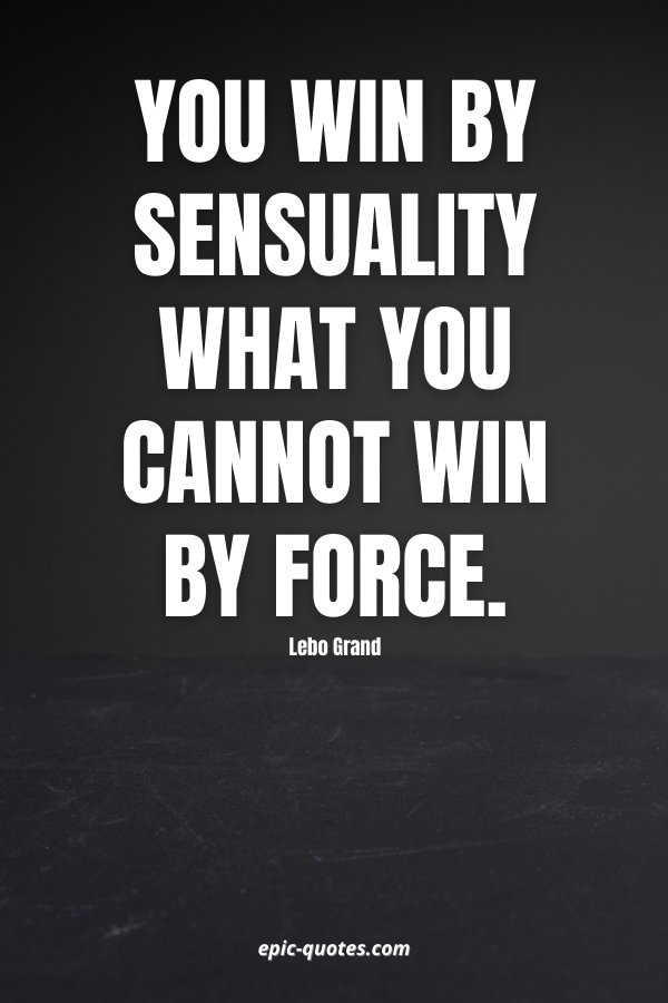 You win by sensuality what you cannot win by force. -Lebo Grand