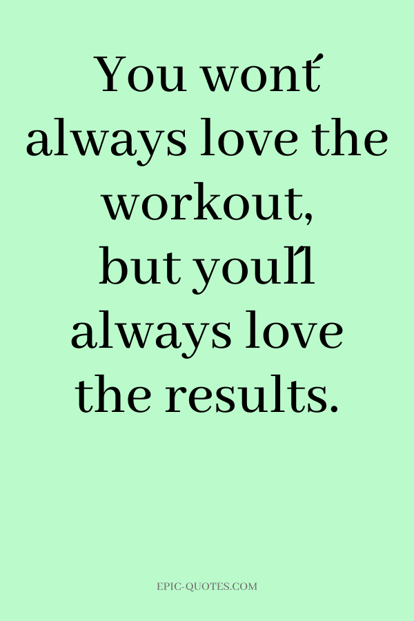 You won´t always love the workout, but you´ll always love the results.