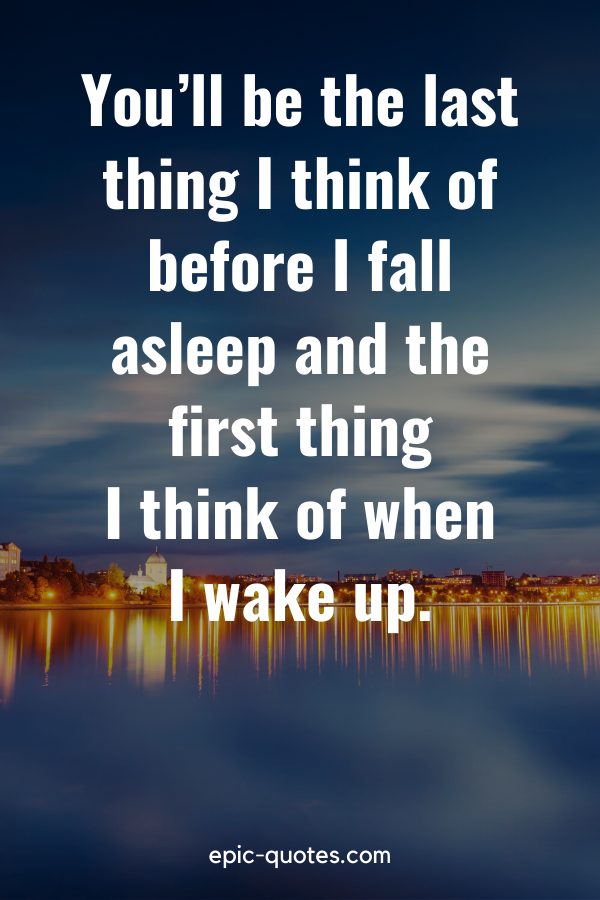"""""""You'll be the last thing I think of before I fall asleep and the first thing I think of when I wake up."""""""