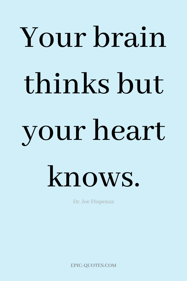 Your brain thinks but your heart knows. -Dr. Joe Dispenza