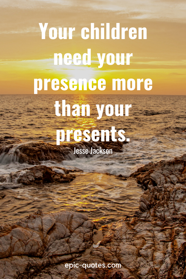 """""""Your children need your presence more than your presents.""""-Jesse Jackson"""