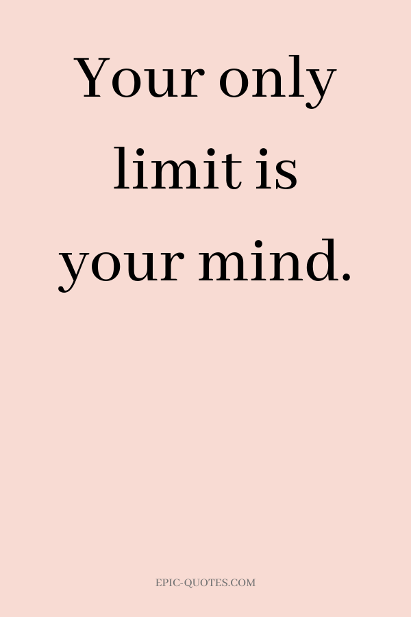 Your only limit is your mind.
