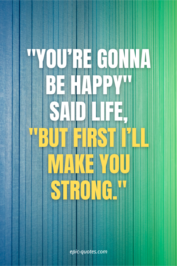 """You're gonna be happy"""" said life, """"but first I'll make you strong."""
